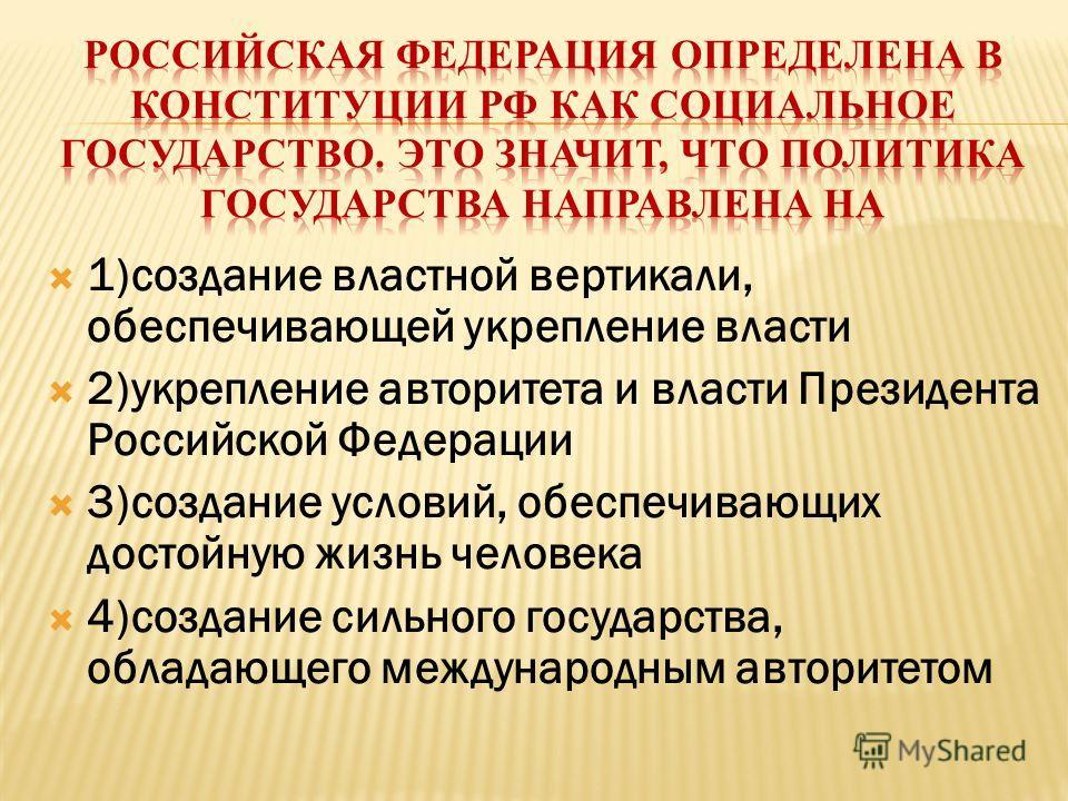 1)создание властной вертикали, обеспечивающей укрепление власти 2)укрепление авторитета и власти Президента Российской Федерации 3)создание условий, обеспечивающих достойную жизнь человека 4)создание сильного государства, обладающего международным ав