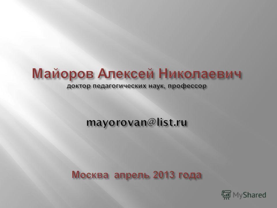 Майоров Алексей Николаевич доктор педагогических наук, профессор mayorovan@list.ru Москва апрель 2013 года