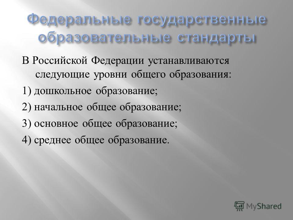 В Российской Федерации устанавливаются следующие уровни общего образования : 1) дошкольное образование ; 2) начальное общее образование ; 3) основное общее образование ; 4) среднее общее образование.