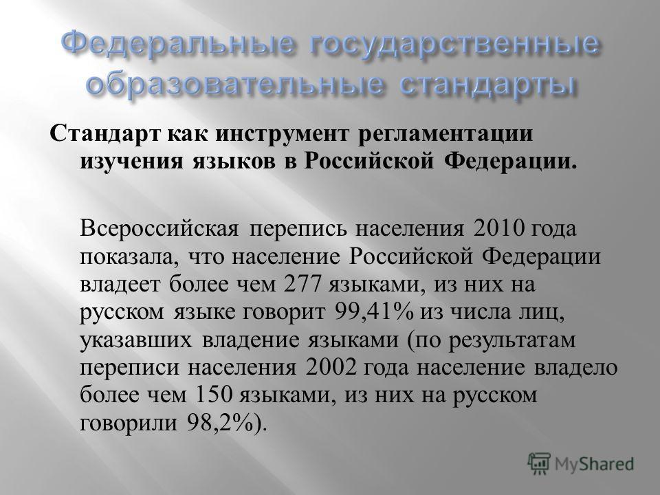 Стандарт как инструмент регламентации изучения языков в Российской Федерации. Всероссийская перепись населения 2010 года показала, что население Российской Федерации владеет более чем 277 языками, из них на русском языке говорит 99,41% из числа лиц,