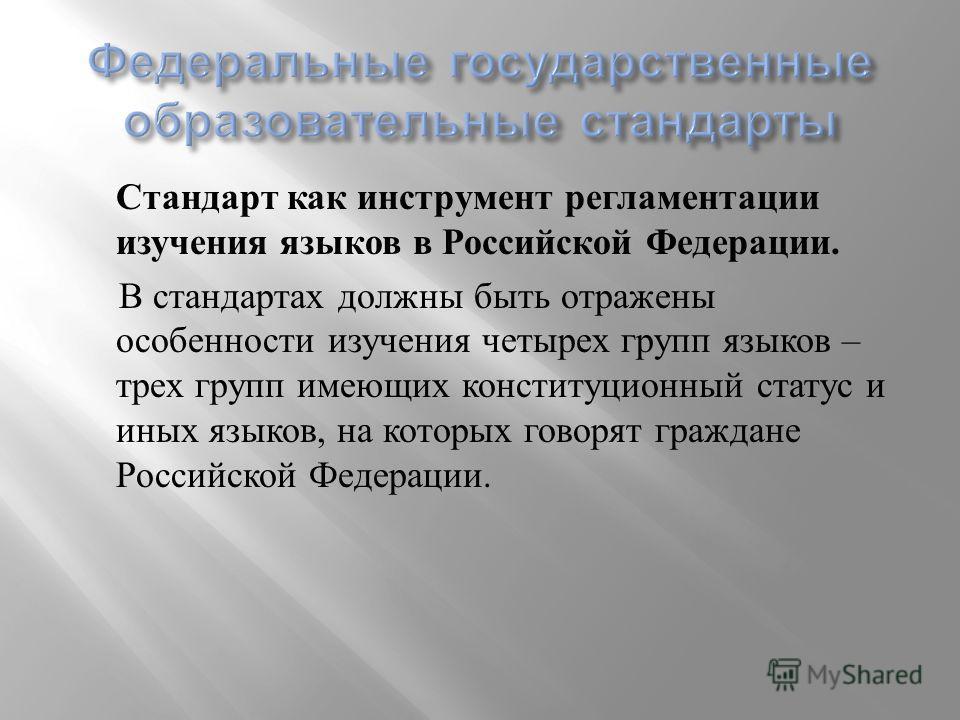 Стандарт как инструмент регламентации изучения языков в Российской Федерации. В стандартах должны быть отражены особенности изучения четырех групп языков – трех групп имеющих конституционный статус и иных языков, на которых говорят граждане Российско