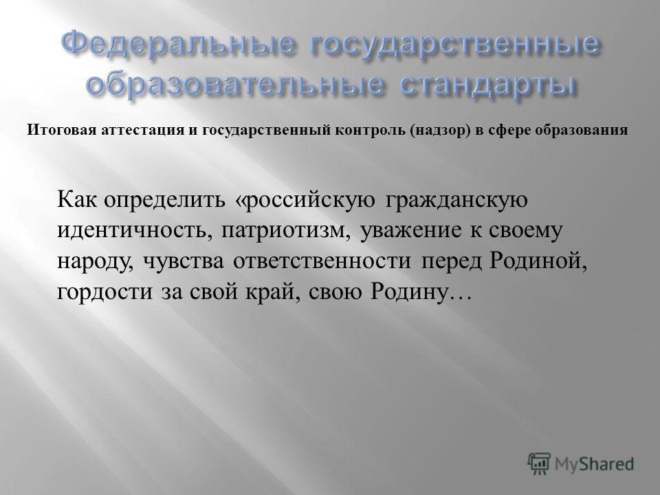 Итоговая аттестация и государственный контроль ( надзор ) в сфере образования Как определить « российскую гражданскую идентичность, патриотизм, уважение к своему народу, чувства ответственности перед Родиной, гордости за свой край, свою Родину …