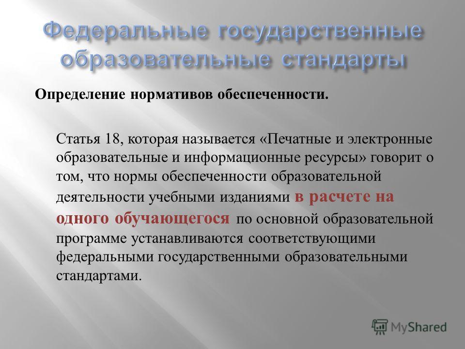 Определение нормативов обеспеченности. Статья 18, которая называется « Печатные и электронные образовательные и информационные ресурсы » говорит о том, что нормы обеспеченности образовательной деятельности учебными изданиями в расчете на одного обуча