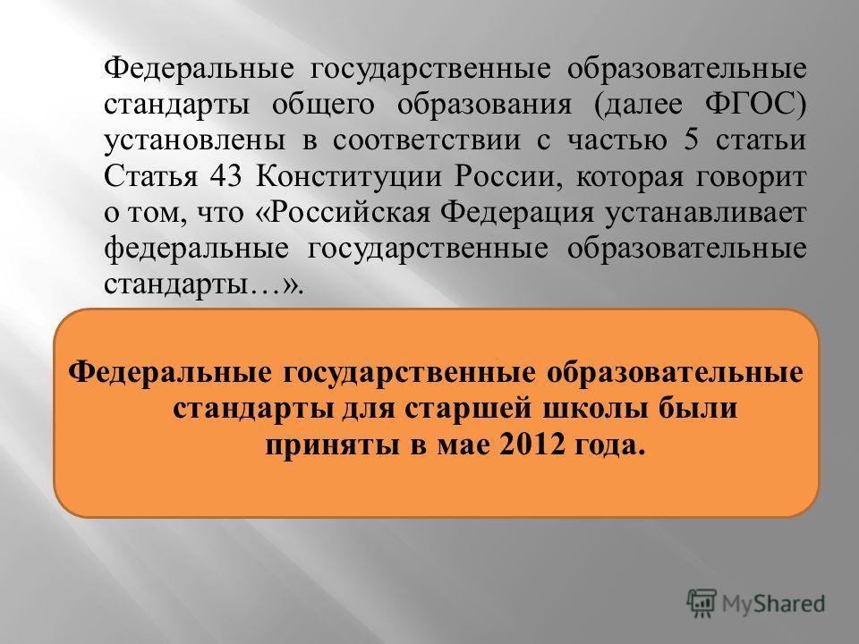 Федеральные государственные образовательные стандарты общего образования ( далее ФГОС ) установлены в соответствии с частью 5 статьи Статья 43 Конституции России, которая говорит о том, что « Российская Федерация устанавливает федеральные государстве