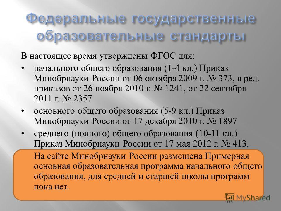 В настоящее время утверждены ФГОС для : начального общего образования (1-4 кл.) Приказ Минобрнауки России от 06 октября 2009 г. 373, в ред. приказов от 26 ноября 2010 г. 1241, от 22 сентября 2011 г. 2357 основного общего образования (5-9 кл.) Приказ