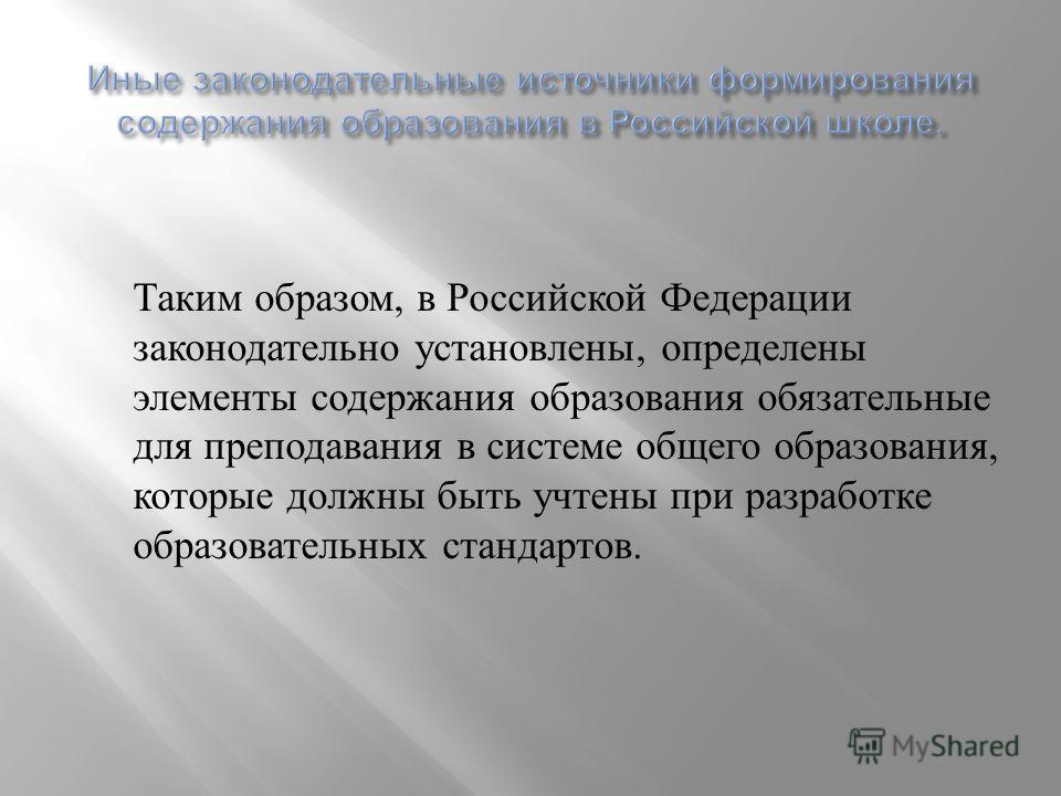Таким образом, в Российской Федерации законодательно установлены, определены элементы содержания образования обязательные для преподавания в системе общего образования, которые должны быть учтены при разработке образовательных стандартов.