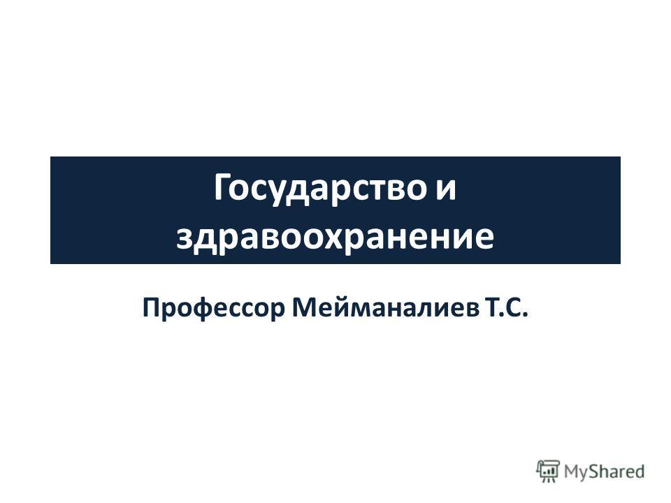 Государство и здравоохранение Профессор Мейманалиев Т.С.