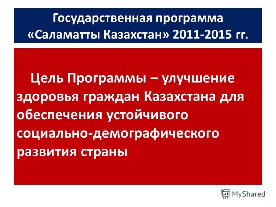 Государственная программа «Саламатты Казахстан» 2011-2015 гг. Цель Программы – улучшение здоровья граждан Казахстана для обеспечения устойчивого социально-демографического развития страны