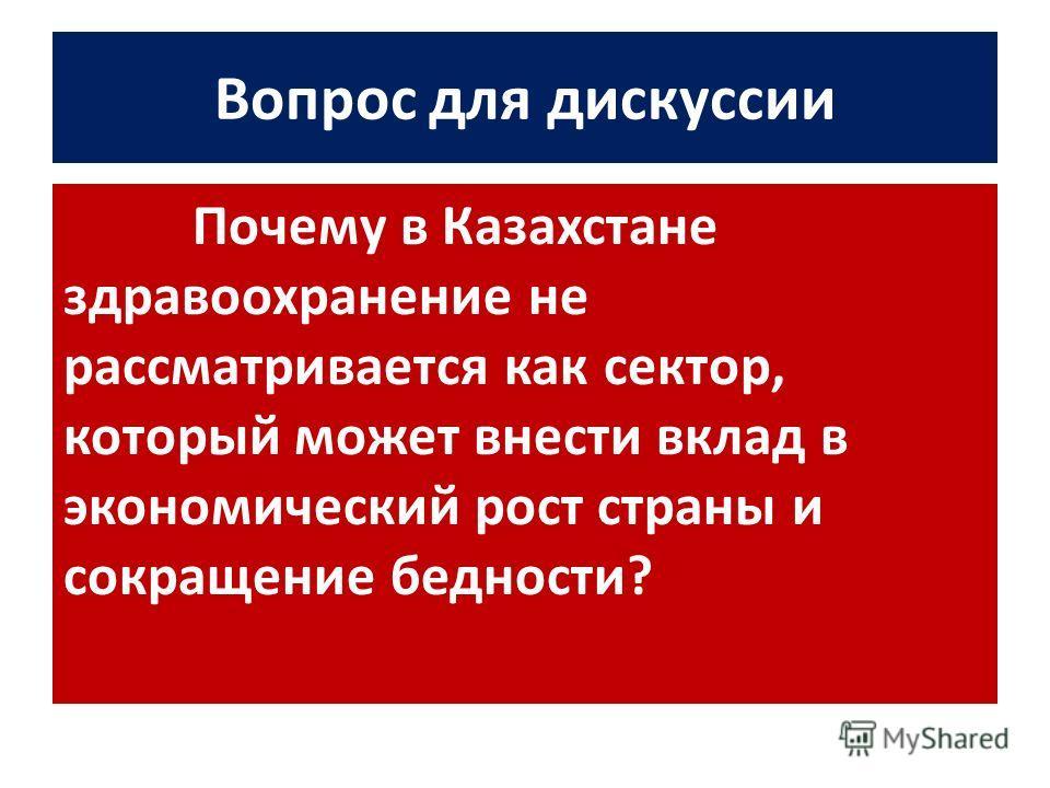 Вопрос для дискуссии Почему в Казахстане здравоохранение не рассматривается как сектор, который может внести вклад в экономический рост страны и сокращение бедности?