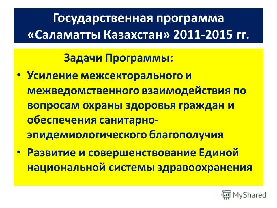 Государственная программа «Саламатты Казахстан» 2011-2015 гг. Задачи Программы: Усиление межсекторального и межведомственного взаимодействия по вопросам охраны здоровья граждан и обеспечения санитарно- эпидемиологического благополучия Развитие и сове