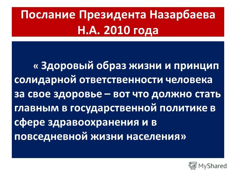 Послание Президента Назарбаева Н.А. 2010 года « Здоровый образ жизни и принцип солидарной ответственности человека за свое здоровье – вот что должно стать главным в государственной политике в сфере здравоохранения и в повседневной жизни населения»