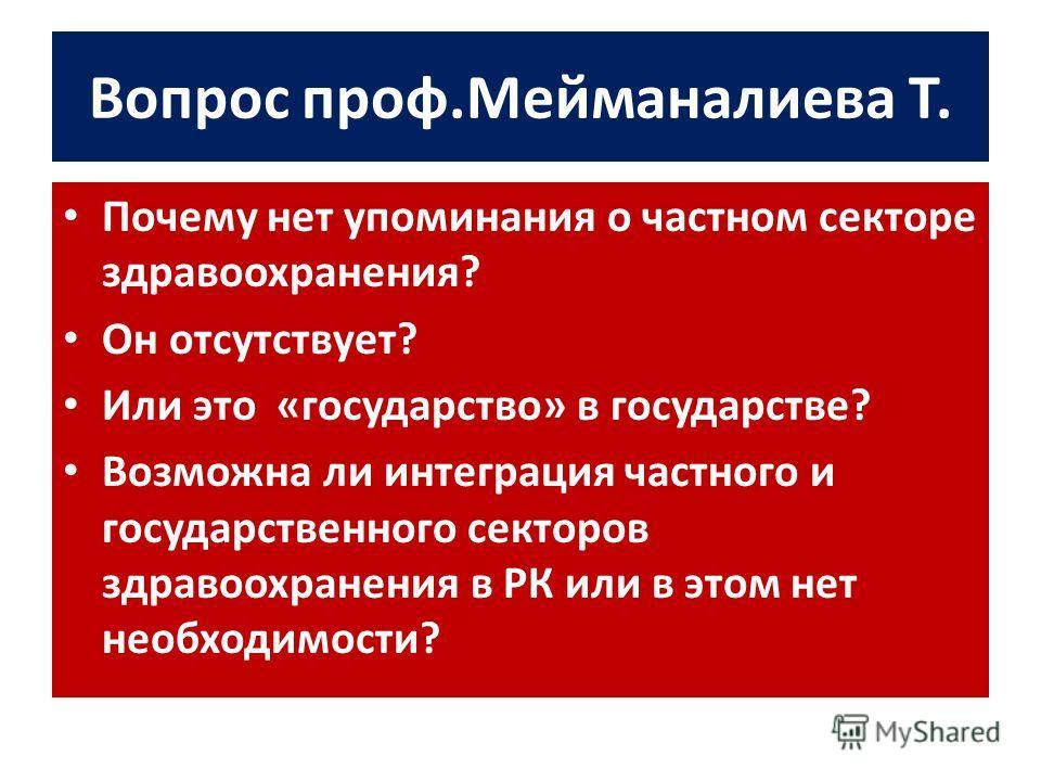 Вопрос проф.Мейманалиева Т. Почему нет упоминания о частном секторе здравоохранения? Он отсутствует? Или это «государство» в государстве? Возможна ли интеграция частного и государственного секторов здравоохранения в РК или в этом нет необходимости?