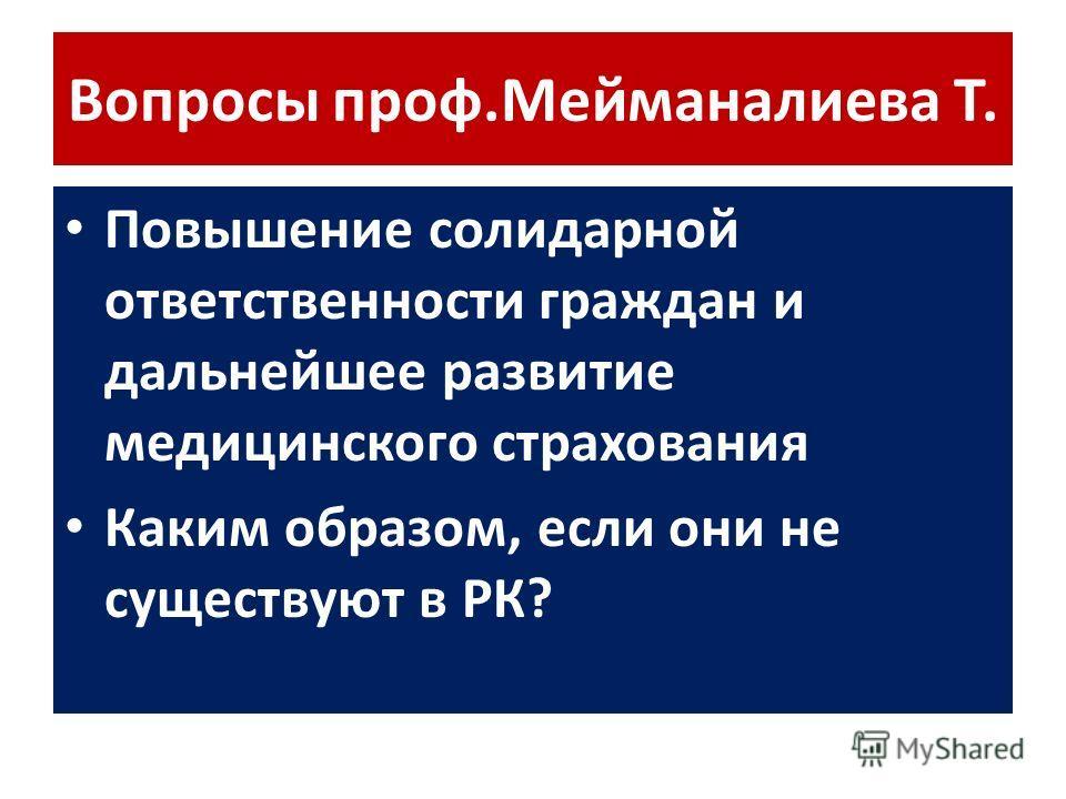 Вопросы проф.Мейманалиева Т. Повышение солидарной ответственности граждан и дальнейшее развитие медицинского страхования Каким образом, если они не существуют в РК?