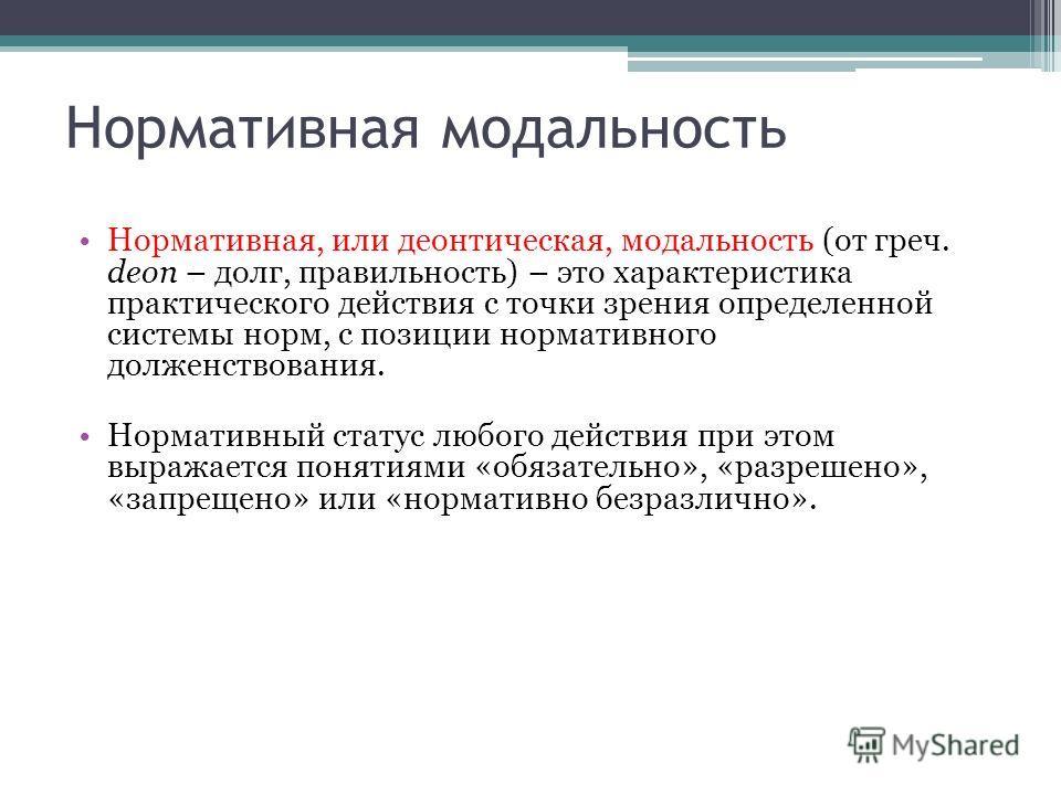 Нормативная модальность Нормативная, или деонтическая, модальность (от греч. deon – долг, правильность) – это характеристика практического действия с точки зрения определенной системы норм, с позиции нормативного долженствования. Нормативный статус л
