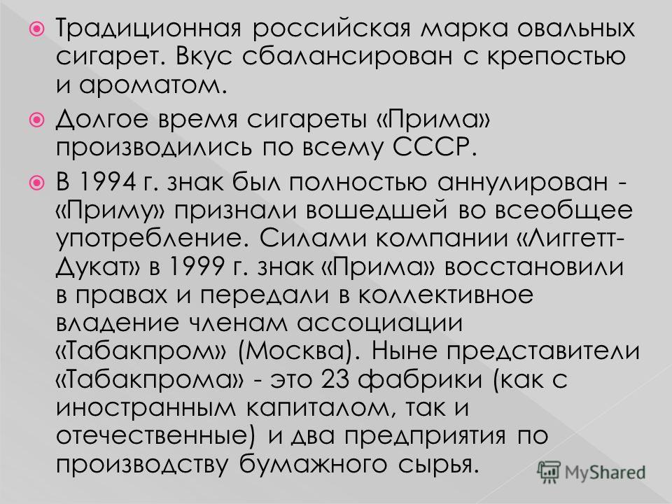 Традиционная российская марка овальных сигарет. Вкус сбалансирован с крепостью и ароматом. Долгое время сигареты «Прима» производились по всему СССР. В 1994 г. знак был полностью аннулирован - «Приму» признали вошедшей во всеобщее употребление. Силам
