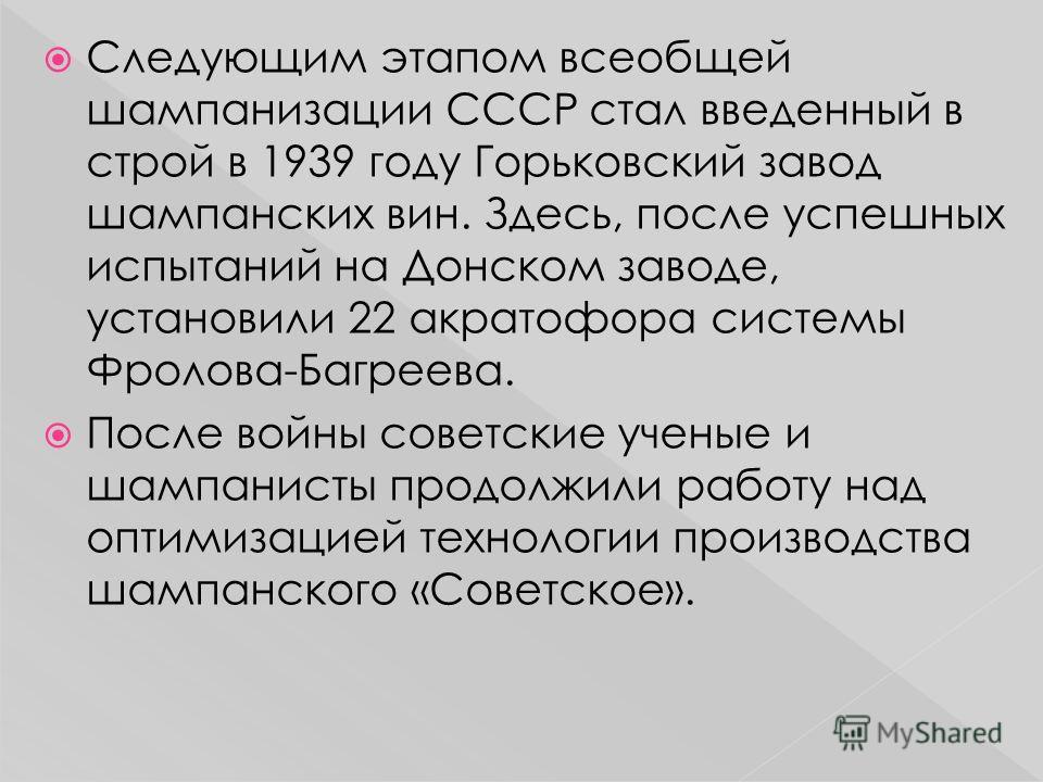 Следующим этапом всеобщей шампанизации СССР стал введенный в строй в 1939 году Горьковский завод шампанских вин. Здесь, после успешных испытаний на Донском заводе, установили 22 акратофора системы Фролова-Багреева. После войны советские ученые и шамп