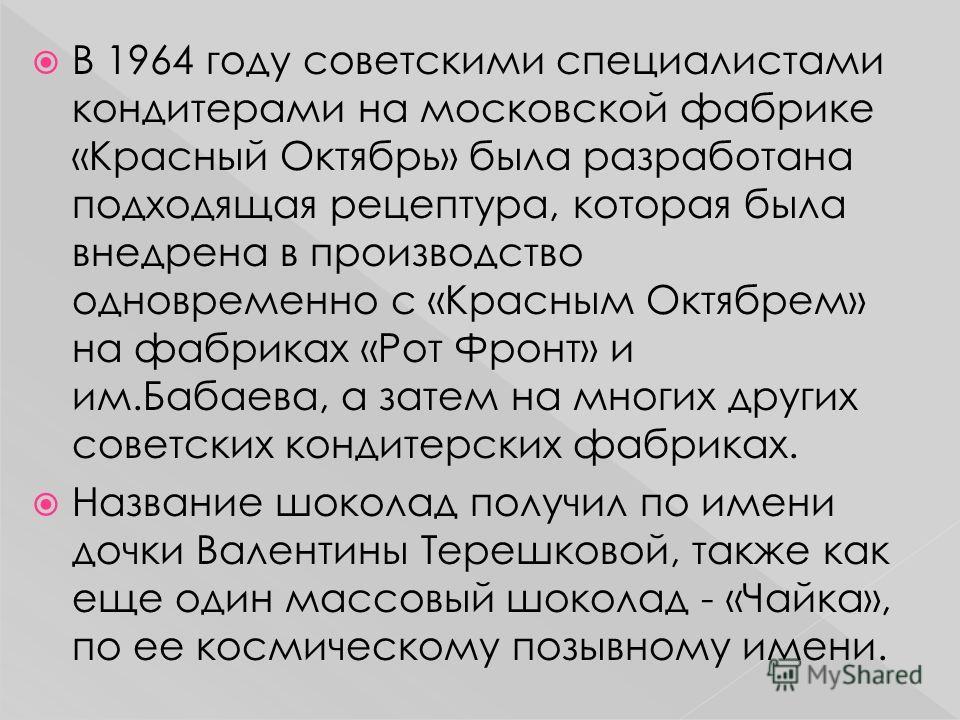 В 1964 году советскими специалистами кондитерами на московской фабрике «Красный Октябрь» была разработана подходящая рецептура, которая была внедрена в производство одновременно с «Красным Октябрем» на фабриках «Рот Фронт» и им.Бабаева, а затем на мн