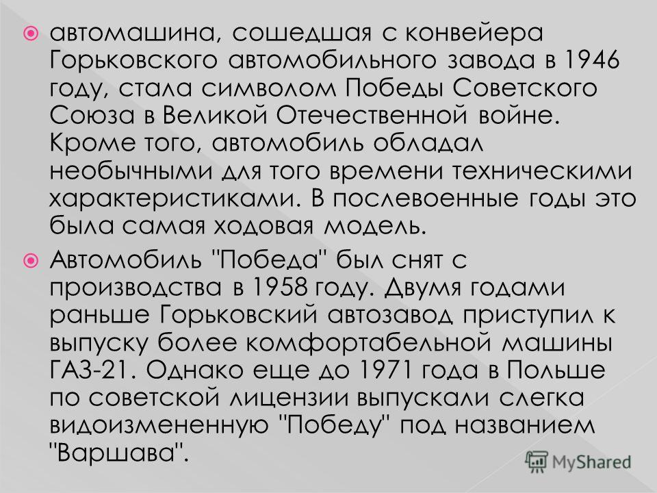 автомашина, сошедшая с конвейера Горьковского автомобильного завода в 1946 году, стала символом Победы Советского Союза в Великой Отечественной войне. Кроме того, автомобиль обладал необычными для того времени техническими характеристиками. В послево
