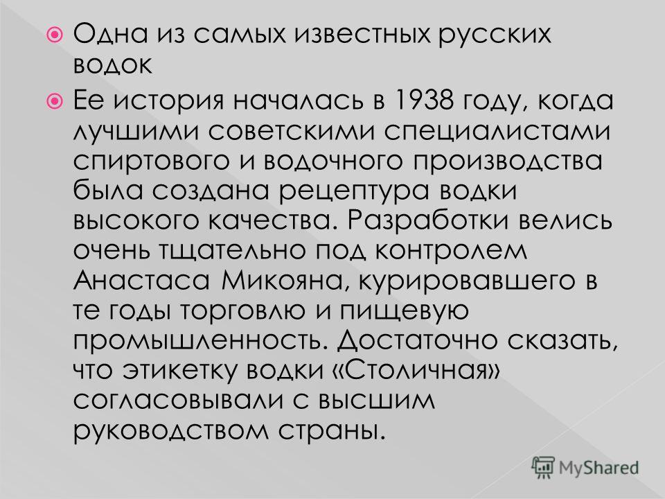 Одна из самых известных русских водок Ее история началась в 1938 году, когда лучшими советскими специалистами спиртового и водочного производства была создана рецептура водки высокого качества. Разработки велись очень тщательно под контролем Анастаса