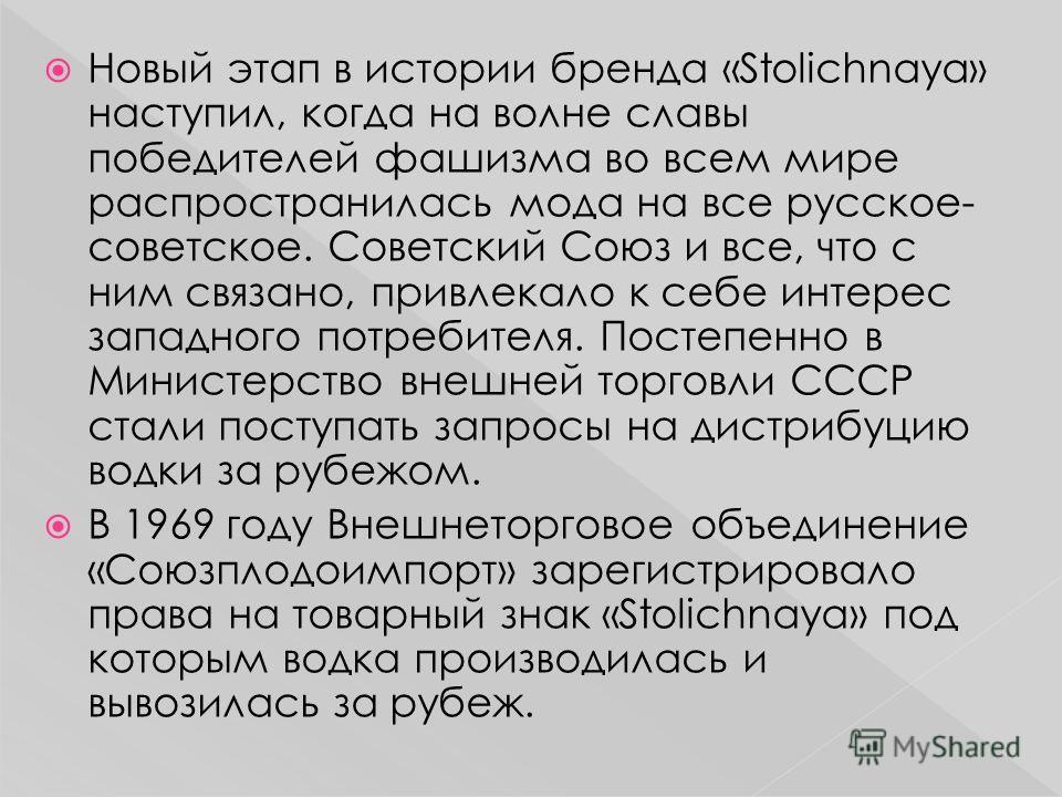 Новый этап в истории бренда «Stolichnaya» наступил, когда на волне славы победителей фашизма во всем мире распространилась мода на все русское- советское. Советский Союз и все, что с ним связано, привлекало к себе интерес западного потребителя. Посте