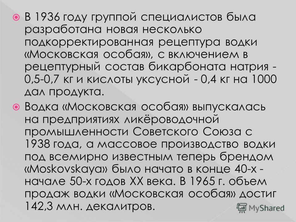 В 1936 году группой специалистов была разработана новая несколько подкорректированная рецептура водки «Московская особая», с включением в рецептурный состав бикарбоната натрия - 0,5-0,7 кг и кислоты уксусной - 0,4 кг на 1000 дал продукта. Водка «Моск