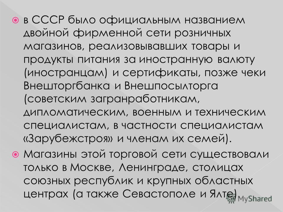 в СССР было официальным названием двойной фирменной сети розничных магазинов, реализовывавших товары и продукты питания за иностранную валюту (иностранцам) и сертификаты, позже чеки Внешторгбанка и Внешпосылторга (советским загранработникам, дипломат