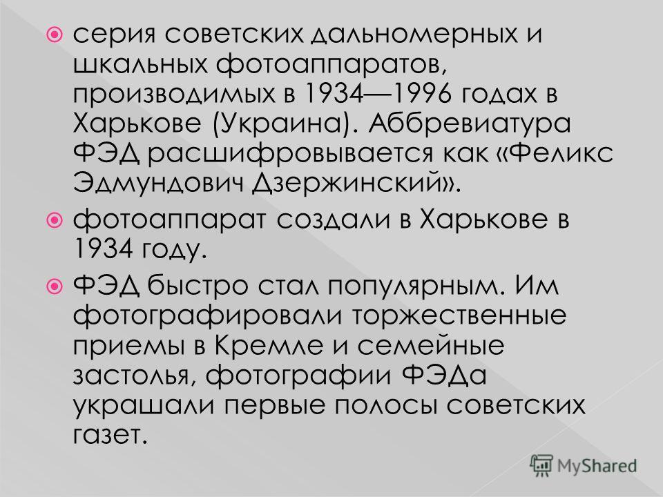 серия советских дальномерных и шкальных фотоаппаратов, производимых в 19341996 годах в Харькове (Украина). Аббревиатура ФЭД расшифровывается как «Феликс Эдмундович Дзержинский». фотоаппарат создали в Харькове в 1934 году. ФЭД быстро стал популярным.