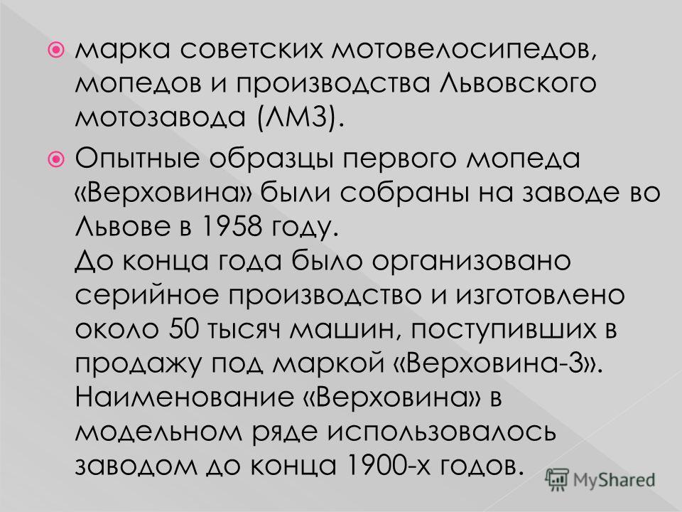 марка советских мотовелосипедов, мопедов и производства Львовского мотозавода (ЛМЗ). Опытные образцы первого мопеда «Верховина» были собраны на заводе во Львове в 1958 году. До конца года было организовано серийное производство и изготовлено около 50