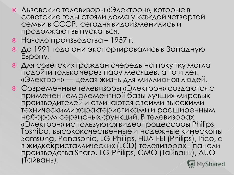 Львовские телевизоры «Электрон», которые в советские годы стояли дома у каждой четвертой семьи в СССР, сегодня видоизменились и продолжают выпускаться. Начало производства – 1957 г. До 1991 года они экспортировались в Западную Европу. Для советских г