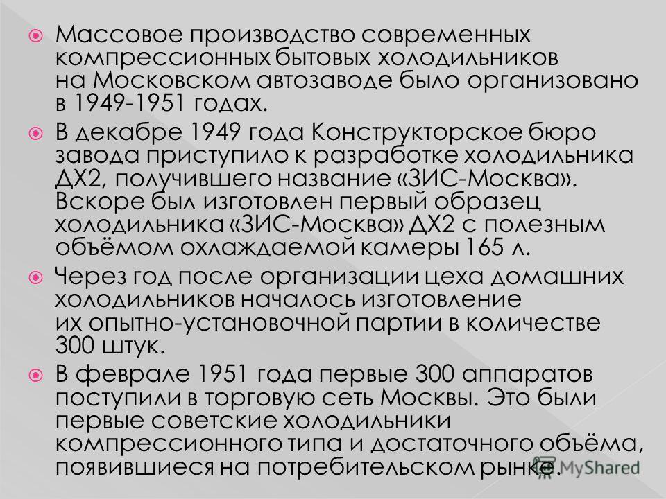 Массовое производство современных компрессионных бытовых холодильников на Московском автозаводе было организовано в 1949-1951 годах. В декабре 1949 года Конструкторское бюро завода приступило к разработке холодильника ДХ2, получившего название «ЗИС-М