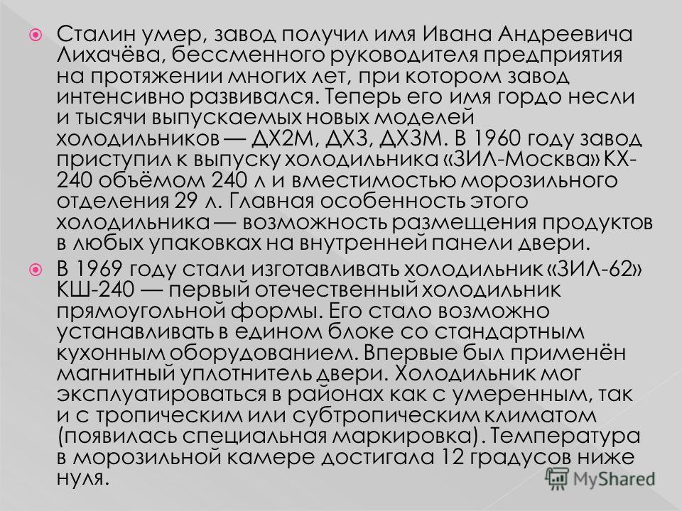 Сталин умер, завод получил имя Ивана Андреевича Лихачёва, бессменного руководителя предприятия на протяжении многих лет, при котором завод интенсивно развивался. Теперь его имя гордо несли и тысячи выпускаемых новых моделей холодильников ДХ2М, ДХЗ, Д