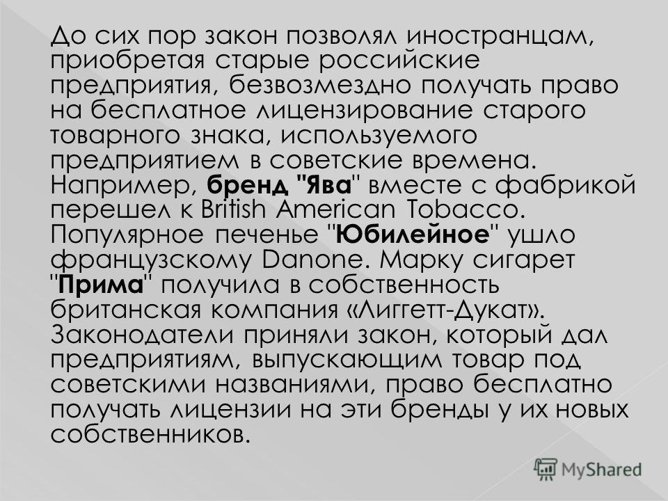До сих пор закон позволял иностранцам, приобретая старые российские предприятия, безвозмездно получать право на бесплатное лицензирование старого товарного знака, используемого предприятием в советские времена. Например, бренд