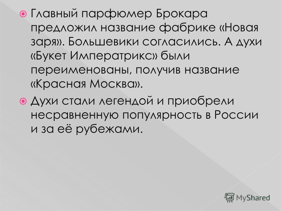 Главный парфюмер Брокара предложил название фабрике «Новая заря». Большевики согласились. А духи «Букет Императрикс» были переименованы, получив название «Красная Москва». Духи стали легендой и приобрели несравненную популярность в России и за её руб