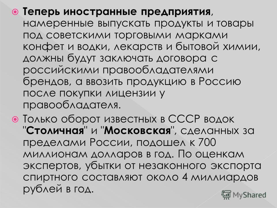 Теперь иностранные предприятия, намеренные выпускать продукты и товары под советскими торговыми марками конфет и водки, лекарств и бытовой химии, должны будут заключать договора с российскими правообладателями брендов, а ввозить продукцию в Россию по