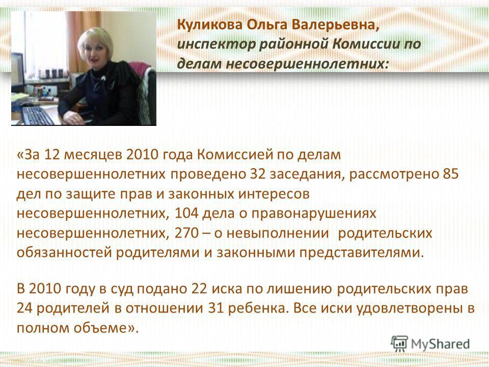 Куликова Ольга Валерьевна, инспектор районной Комиссии по делам несовершеннолетних: «За 12 месяцев 2010 года Комиссией по делам несовершеннолетних проведено 32 заседания, рассмотрено 85 дел по защите прав и законных интересов несовершеннолетних, 104
