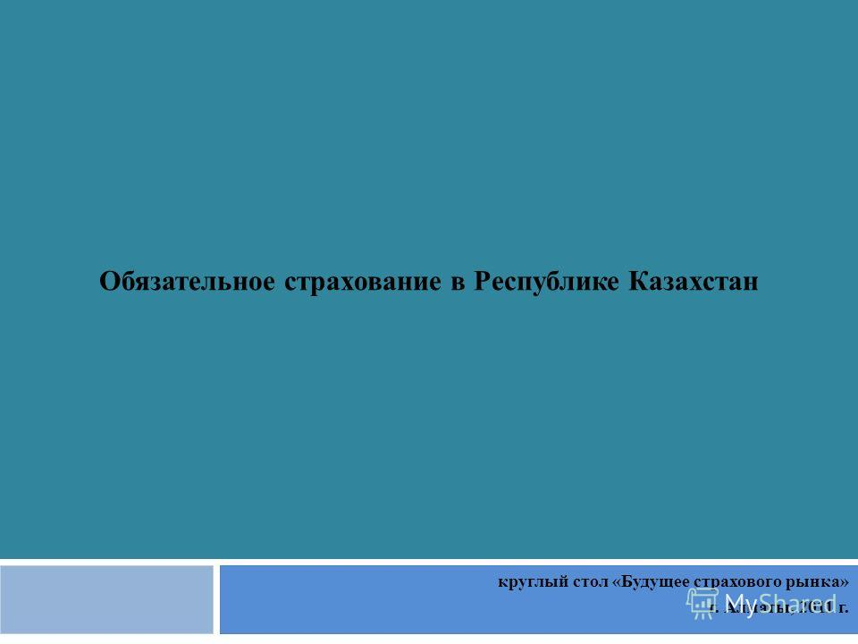 Обязательное страхование в Республике Казахстан круглый стол «Будущее страхового рынка» г. Алматы, 2011 г.