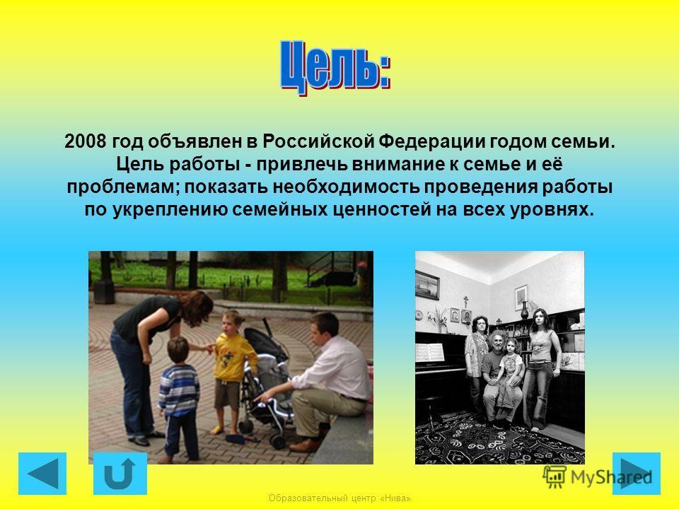 Образовательный центр «Нива» 2008 год объявлен в Российской Федерации годом семьи. Цель работы - привлечь внимание к семье и её проблемам; показать необходимость проведения работы по укреплению семейных ценностей на всех уровнях.