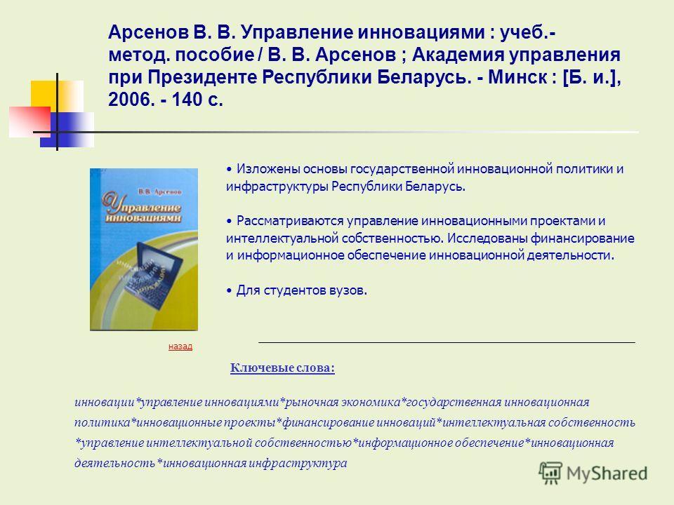 Ключевые слова: назад Изложены основы государственной инновационной политики и инфраструктуры Республики Беларусь. Рассматриваются управление инновационными проектами и интеллектуальной собственностью. Исследованы финансирование и информационное обес