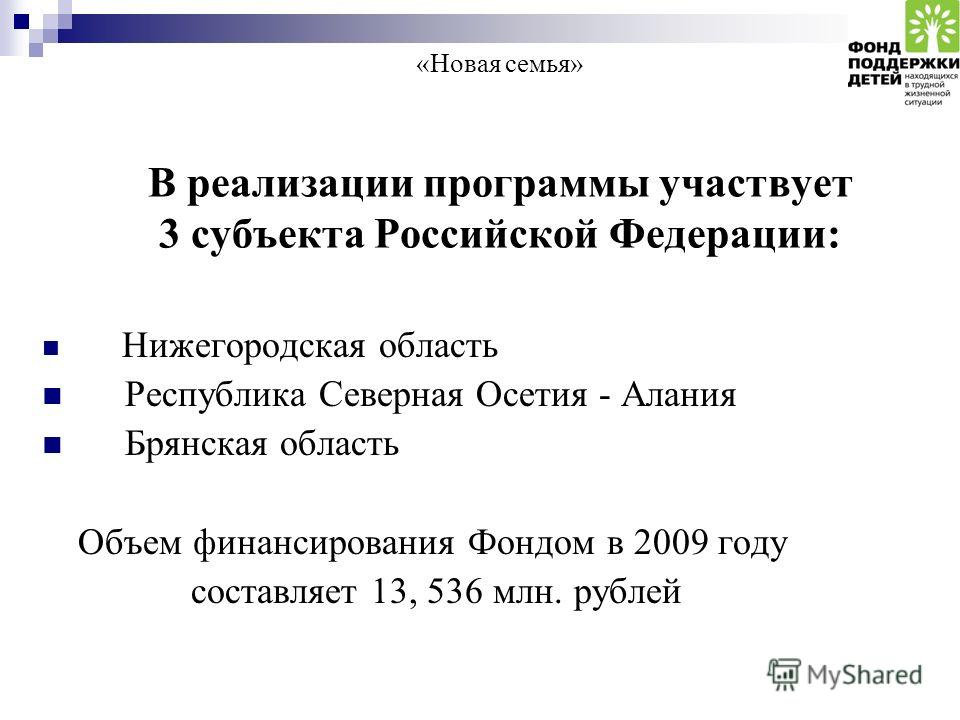 «Новая семья» В реализации программы участвует 3 субъекта Российской Федерации: Нижегородская область Республика Северная Осетия - Алания Брянская область Объем финансирования Фондом в 2009 году составляет 13, 536 млн. рублей