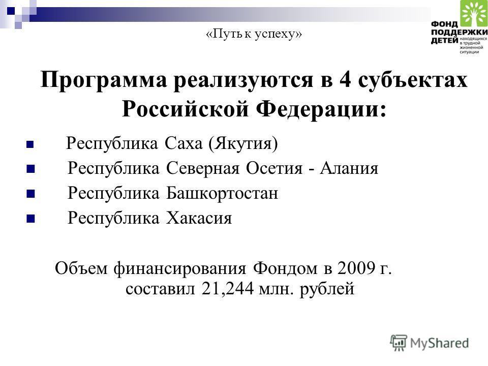 «Путь к успеху» Программа реализуются в 4 субъектах Российской Федерации: Республика Саха (Якутия) Республика Северная Осетия - Алания Республика Башкортостан Республика Хакасия Объем финансирования Фондом в 2009 г. составил 21,244 млн. рублей