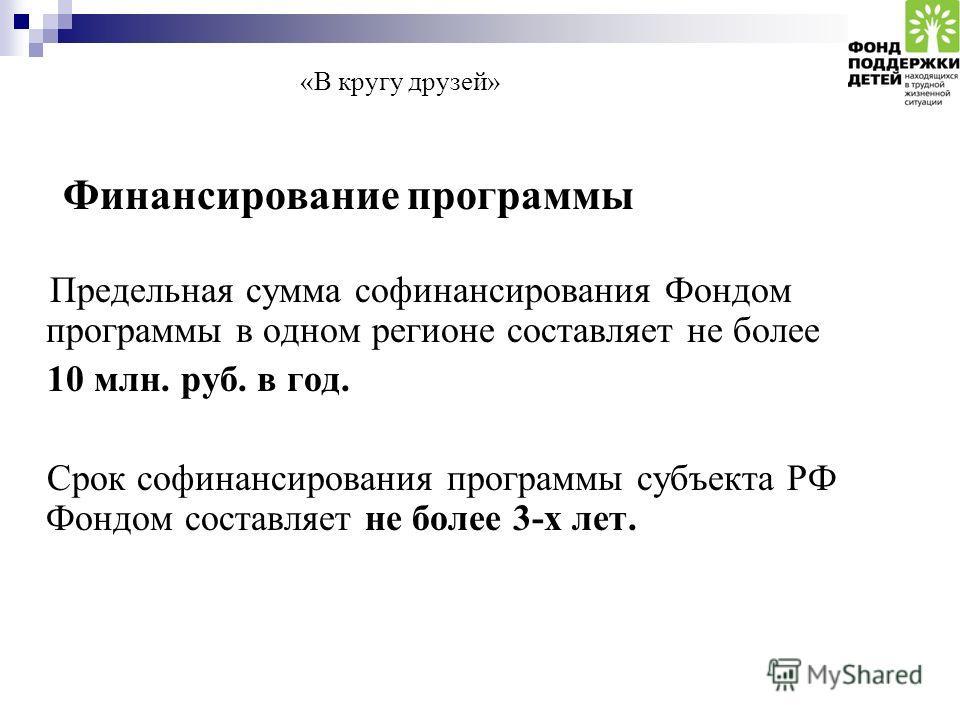 «В кругу друзей» Финансирование программы Предельная сумма софинансирования Фондом программы в одном регионе составляет не более 10 млн. руб. в год. Срок софинансирования программы субъекта РФ Фондом составляет не более 3-х лет.