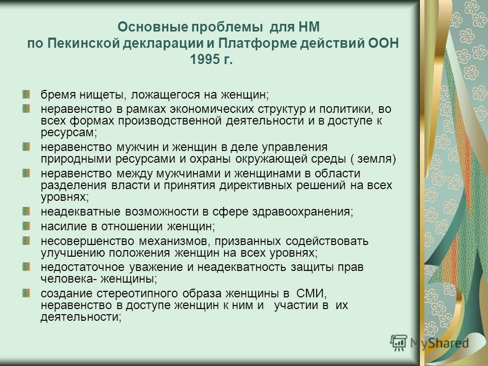Основные проблемы для НМ по Пекинской декларации и Платформе действий ООН 1995 г. бремя нищеты, ложащегося на женщин; неравенство в рамках экономических структур и политики, во всех формах производственной деятельности и в доступе к ресурсам; неравен