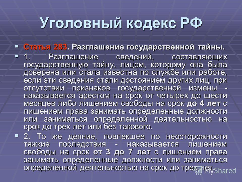 Уголовный кодекс РФ Статья 283. Разглашение государственной тайны. Статья 283. Разглашение государственной тайны. 1. Разглашение сведений, составляющих государственную тайну, лицом, которому она была доверена или стала известна по службе или работе,