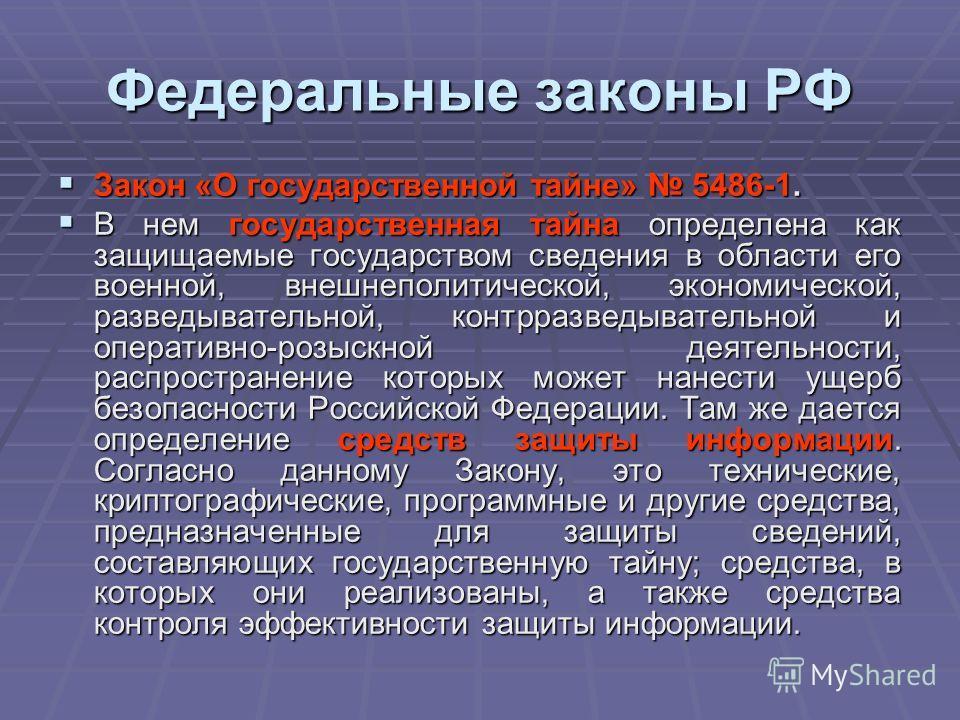 Федеральные законы РФ Закон «О государственной тайне» 5486-1. Закон «О государственной тайне» 5486-1. В нем государственная тайна определена как защищаемые государством сведения в области его военной, внешнеполитической, экономической, разведывательн
