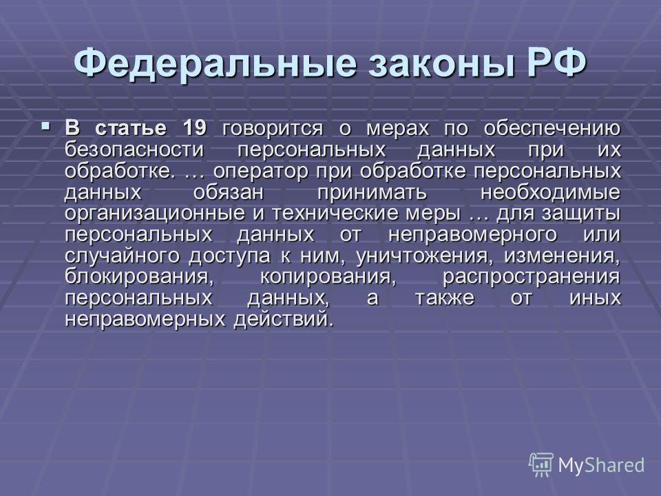 Федеральные законы РФ В статье 19 говорится о мерах по обеспечению безопасности персональных данных при их обработке. … оператор при обработке персональных данных обязан принимать необходимые организационные и технические меры … для защиты персональн