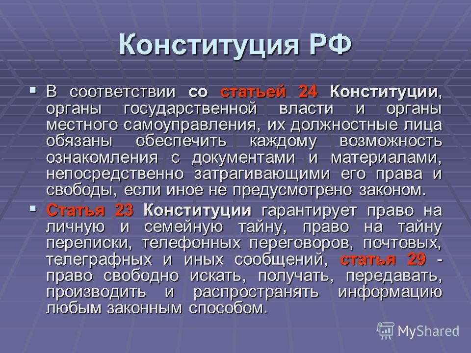 Конституция РФ В соответствии со статьей 24 Конституции, органы государственной власти и органы местного самоуправления, их должностные лица обязаны обеспечить каждому возможность ознакомления с документами и материалами, непосредственно затрагивающи
