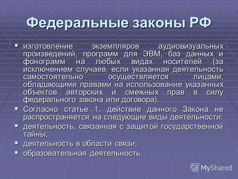 Федеральные законы РФ изготовление экземпляров аудиовизуальных произведений, программ для ЭВМ, баз данных и фонограмм на любых видах носителей (за исключением случаев, если указанная деятельность самостоятельно осуществляется лицами, обладающими прав