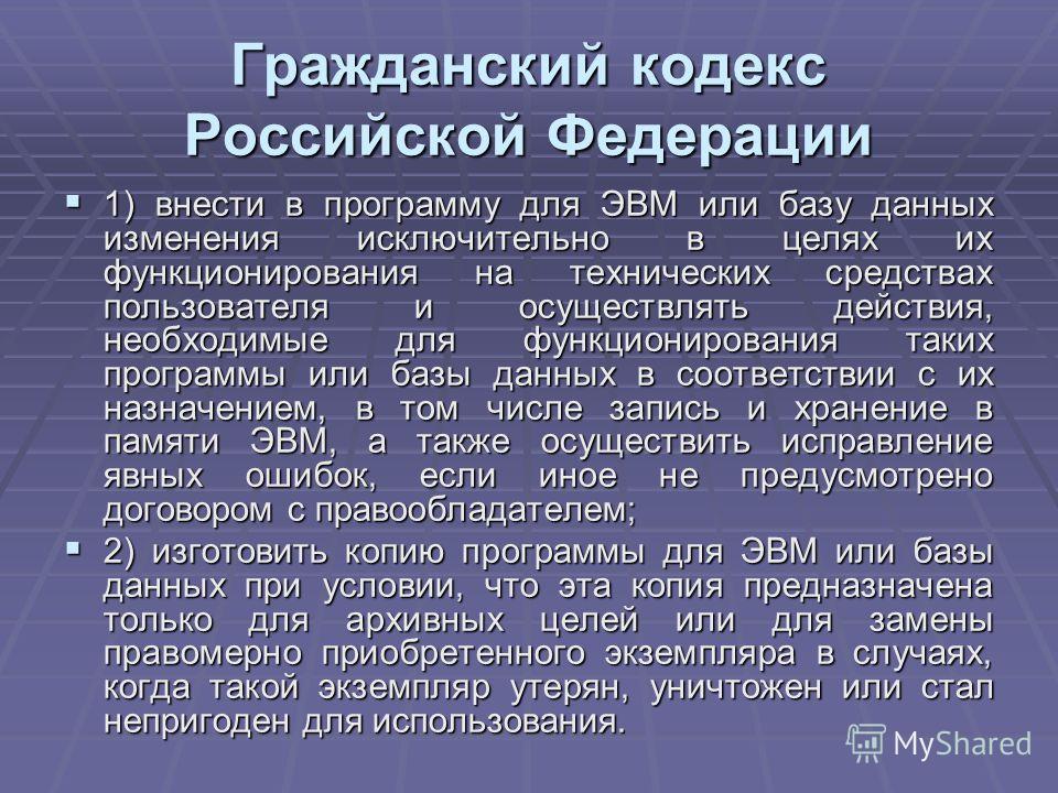 Гражданский кодекс Российской Федерации 1) внести в программу для ЭВМ или базу данных изменения исключительно в целях их функционирования на технических средствах пользователя и осуществлять действия, необходимые для функционирования таких программы