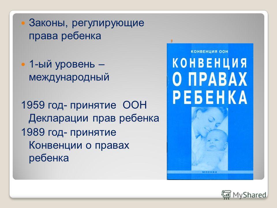 , Законы, регулирующие права ребенка 1-ый уровень – международный 1959 год- принятие ООН Декларации прав ребенка 1989 год- принятие Конвенции о правах ребенка