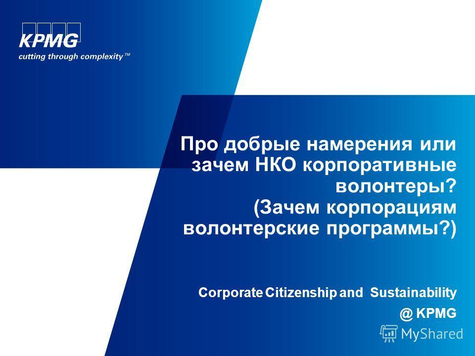Про добрые намерения или зачем НКО корпоративные волонтеры? (Зачем корпорациям волонтерские программы?) Corporate Citizenship and Sustainability @ KPMG